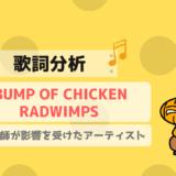 【歌詞分析】BUMP OF CHICKENとRADWIMPSの特徴を解明!米津への影響も明らかに!