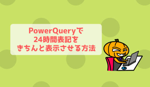 PowerQueryの日付フォーマットを24時間表記でテキスト変換する!