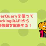 【PowerQuery】Backlogの課題一覧情報をAPIから取得してExcelに自動出力!